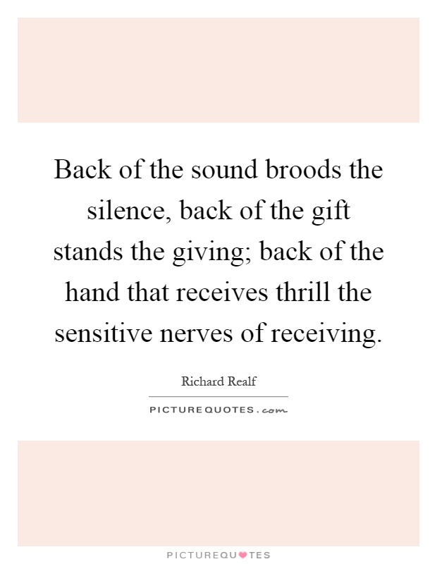 Back of the sound broods the silence, back of the gift stands the giving; back of the hand that receives thrill the sensitive nerves of receiving Picture Quote #1