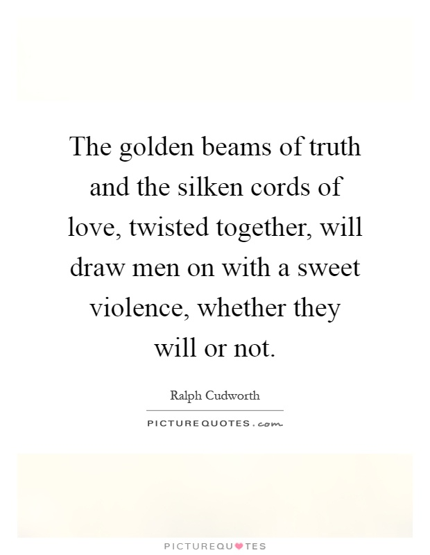 The golden beams of truth and the silken cords of love, twisted together, will draw men on with a sweet violence, whether they will or not Picture Quote #1