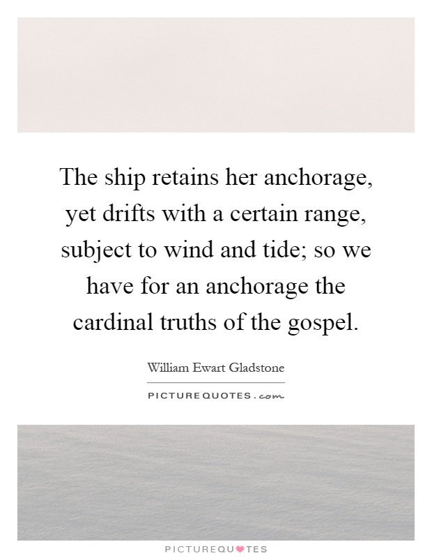 The ship retains her anchorage, yet drifts with a certain range, subject to wind and tide; so we have for an anchorage the cardinal truths of the gospel Picture Quote #1