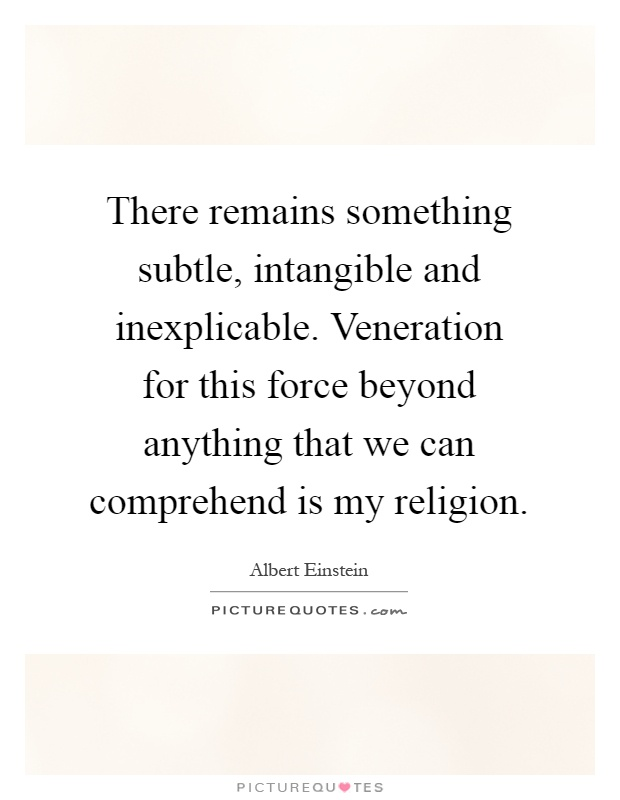 There remains something subtle, intangible and inexplicable. Veneration for this force beyond anything that we can comprehend is my religion Picture Quote #1