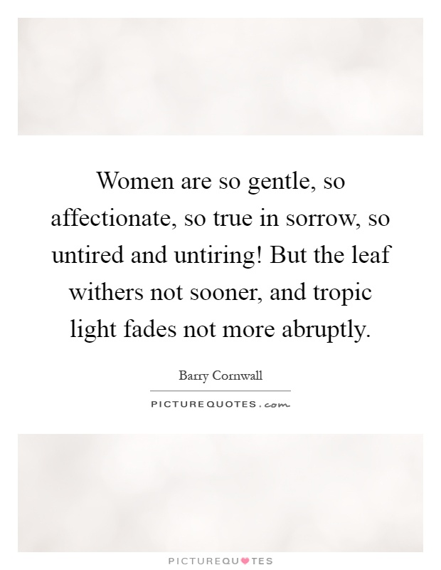 Women are so gentle, so affectionate, so true in sorrow, so untired and untiring! But the leaf withers not sooner, and tropic light fades not more abruptly Picture Quote #1