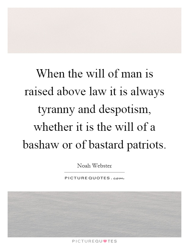 When the will of man is raised above law it is always tyranny and despotism, whether it is the will of a bashaw or of bastard patriots Picture Quote #1