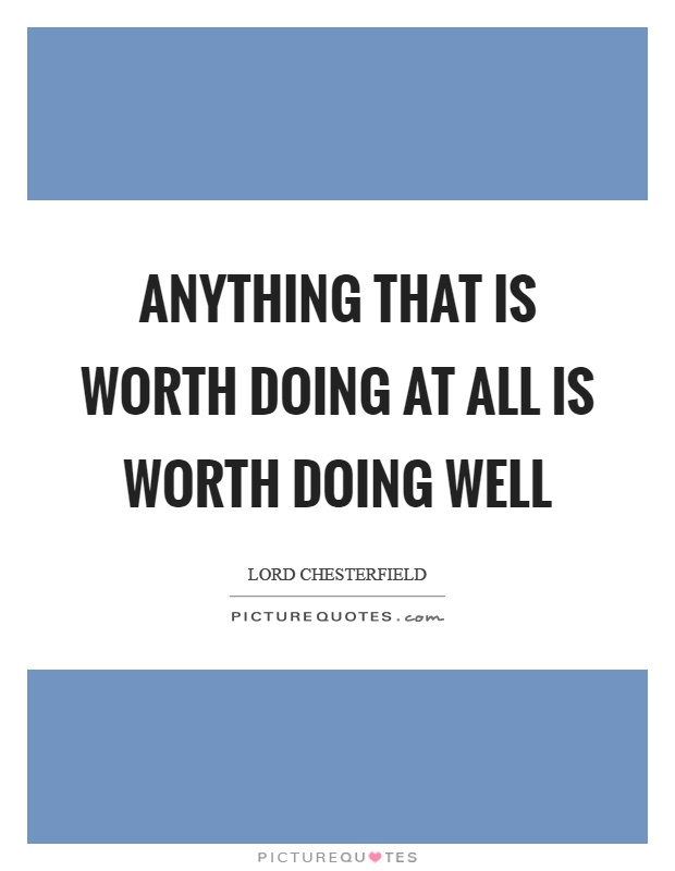 Anything that is worth doing at all is worth doing well Picture Quote #1