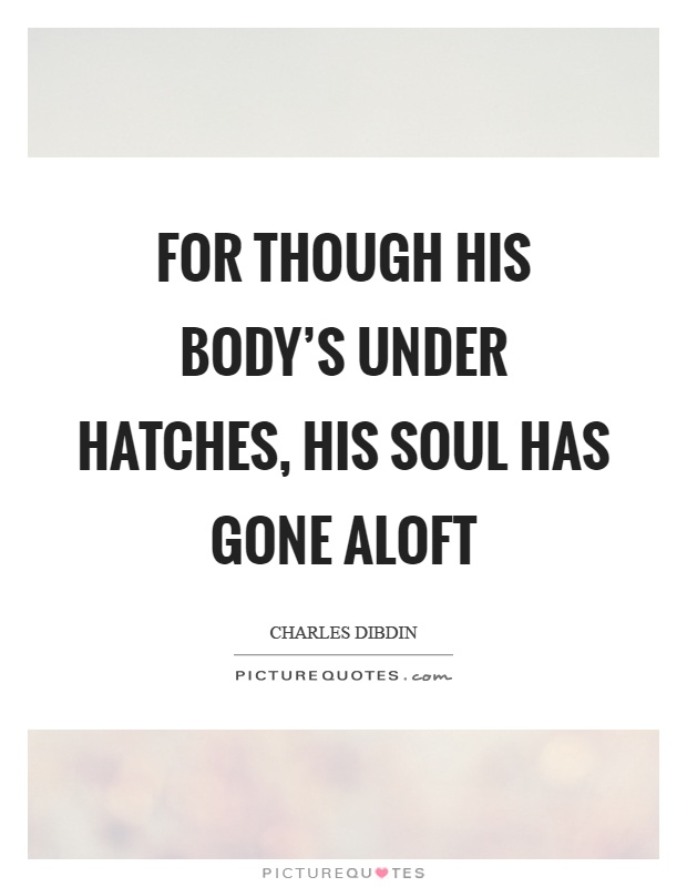 For though his body's under hatches, his soul has gone aloft Picture Quote #1