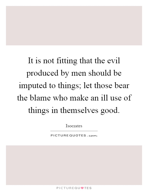 It is not fitting that the evil produced by men should be imputed to things; let those bear the blame who make an ill use of things in themselves good Picture Quote #1