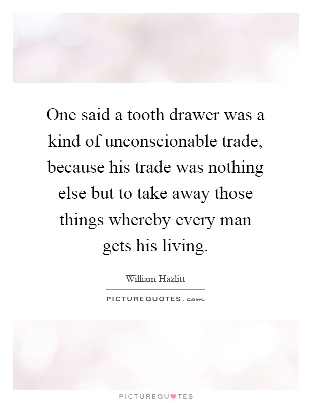 One said a tooth drawer was a kind of unconscionable trade, because his trade was nothing else but to take away those things whereby every man gets his living Picture Quote #1