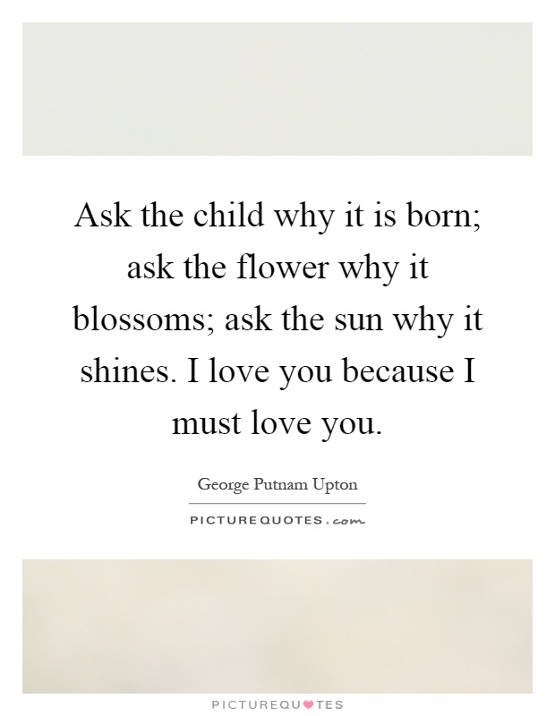 Ask the child why it is born; ask the flower why it blossoms; ask the sun why it shines. I love you because I must love you Picture Quote #1