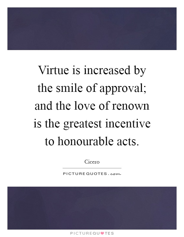 Virtue is increased by the smile of approval; and the love of renown is the greatest incentive to honourable acts Picture Quote #1