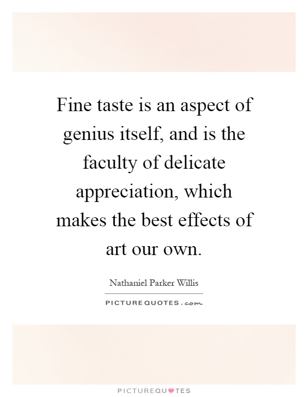 Fine taste is an aspect of genius itself, and is the faculty of delicate appreciation, which makes the best effects of art our own Picture Quote #1