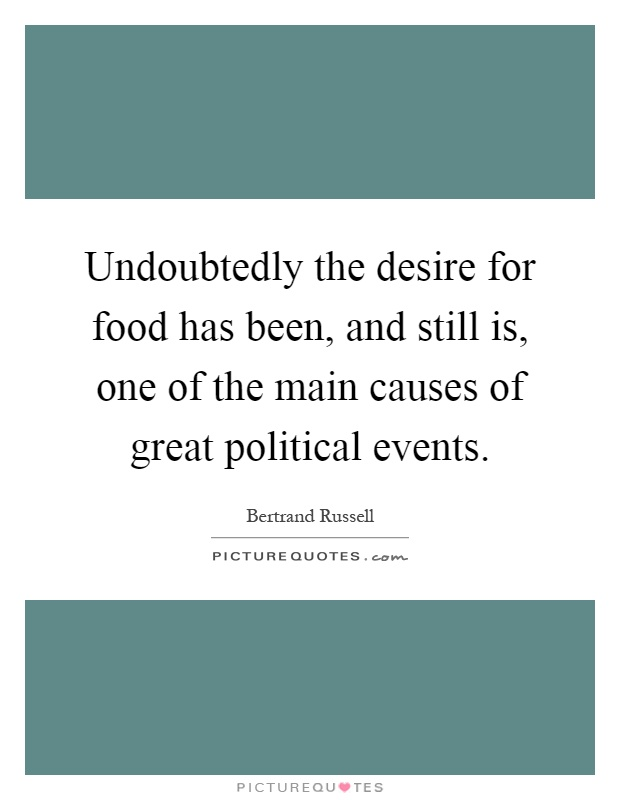 Undoubtedly the desire for food has been, and still is, one of the main causes of great political events Picture Quote #1