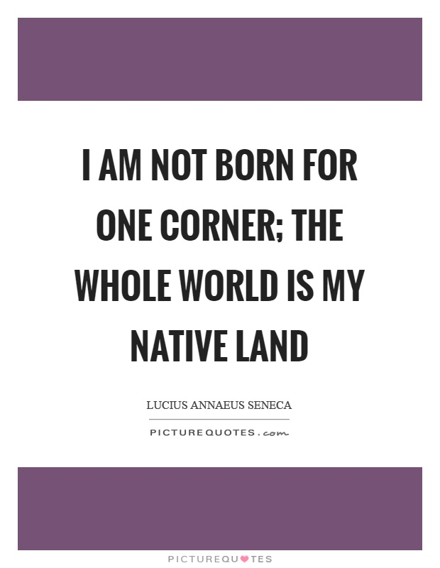 I am not born for one corner; the whole world is my native land Picture Quote #1