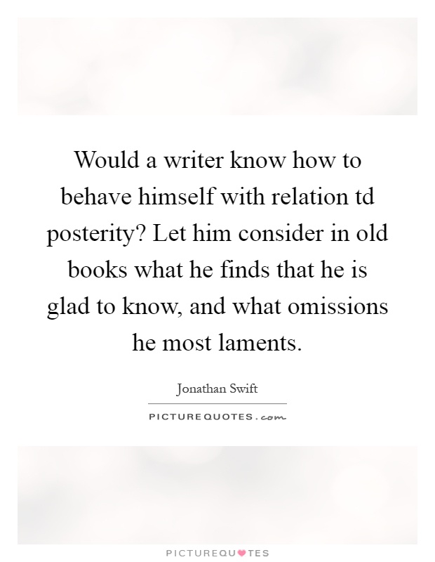 Would a writer know how to behave himself with relation td posterity? Let him consider in old books what he finds that he is glad to know, and what omissions he most laments Picture Quote #1