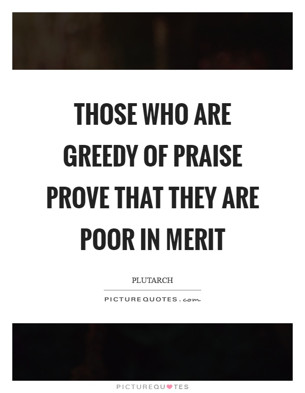 Those who are greedy of praise prove that they are poor in merit Picture Quote #1
