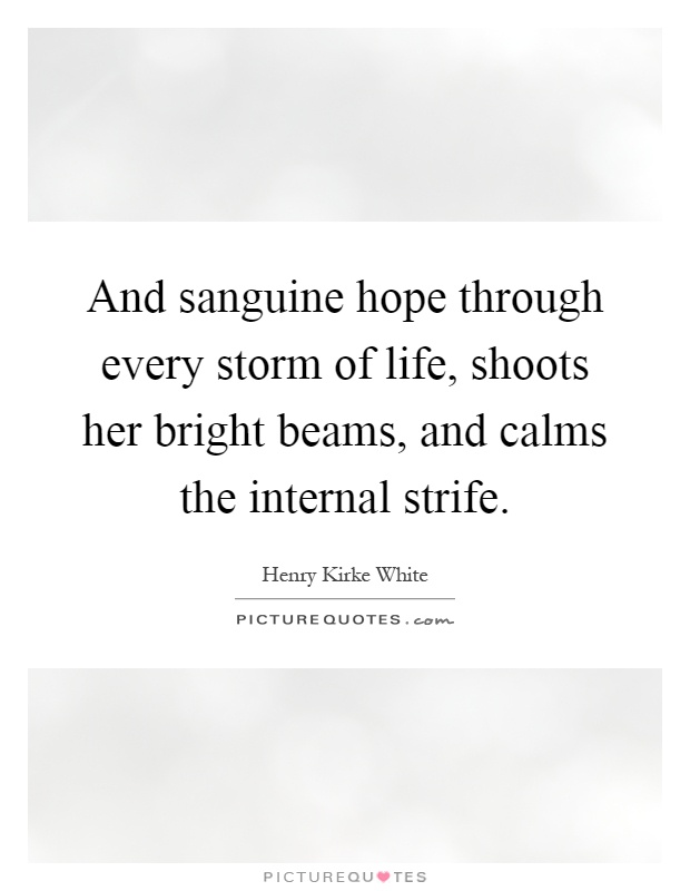 And sanguine hope through every storm of life, shoots her bright beams, and calms the internal strife Picture Quote #1