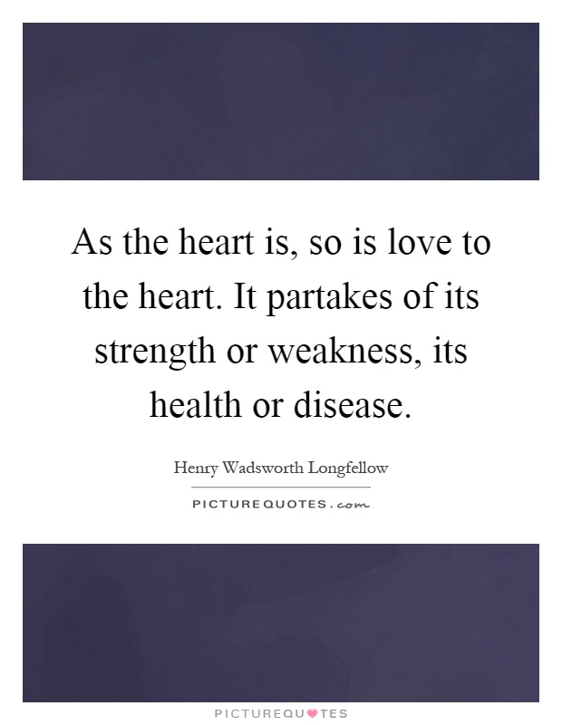 As the heart is, so is love to the heart. It partakes of its strength or weakness, its health or disease Picture Quote #1
