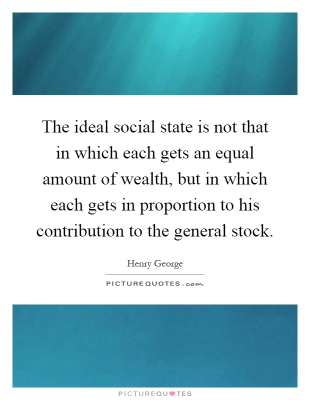 The ideal social state is not that in which each gets an equal amount of wealth, but in which each gets in proportion to his contribution to the general stock Picture Quote #1