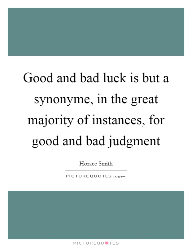 Good and bad luck is but a synonyme, in the great majority of instances, for good and bad judgment Picture Quote #1