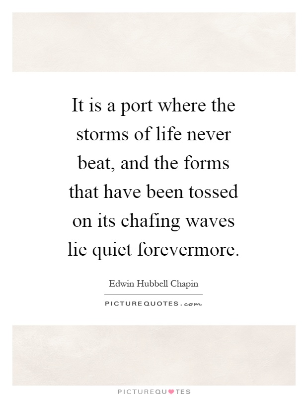 It is a port where the storms of life never beat, and the forms that have been tossed on its chafing waves lie quiet forevermore Picture Quote #1