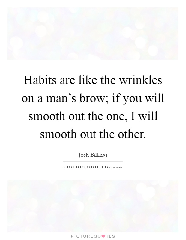 Habits are like the wrinkles on a man's brow; if you will smooth out the one, I will smooth out the other Picture Quote #1
