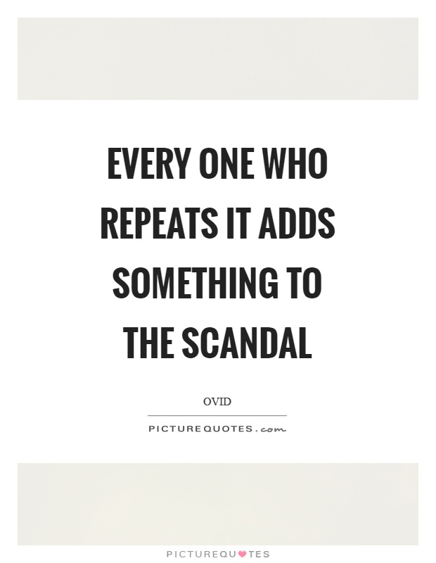 Every one who repeats it adds something to the scandal Picture Quote #1
