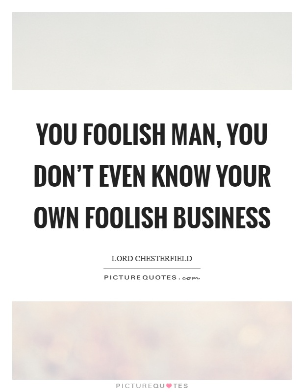 You foolish man, you don't even know your own foolish business Picture Quote #1