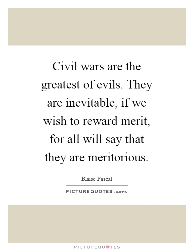 Civil wars are the greatest of evils. They are inevitable, if we wish to reward merit, for all will say that they are meritorious Picture Quote #1