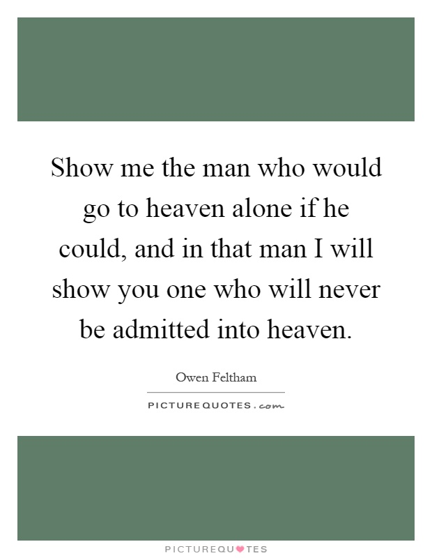 Show me the man who would go to heaven alone if he could, and in that man I will show you one who will never be admitted into heaven Picture Quote #1