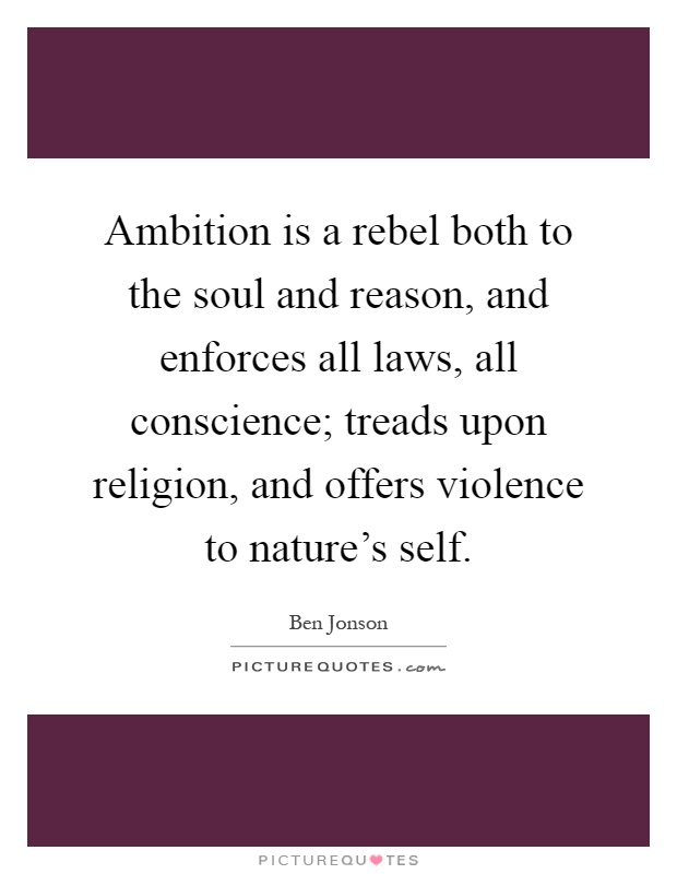Ambition is a rebel both to the soul and reason, and enforces all laws, all conscience; treads upon religion, and offers violence to nature's self Picture Quote #1