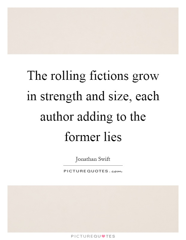 The rolling fictions grow in strength and size, each author adding to the former lies Picture Quote #1