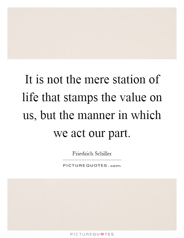It is not the mere station of life that stamps the value on us, but the manner in which we act our part Picture Quote #1