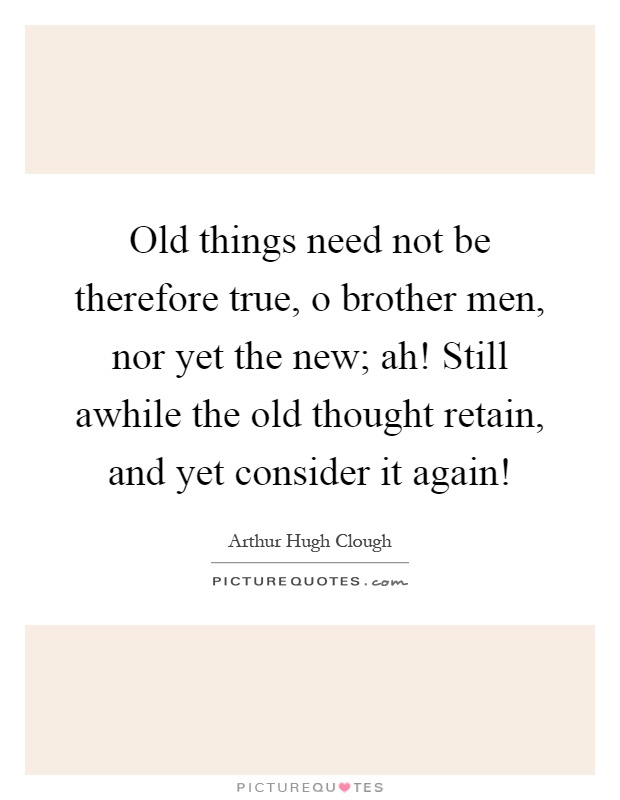 Old things need not be therefore true, o brother men, nor yet the new; ah! Still awhile the old thought retain, and yet consider it again! Picture Quote #1