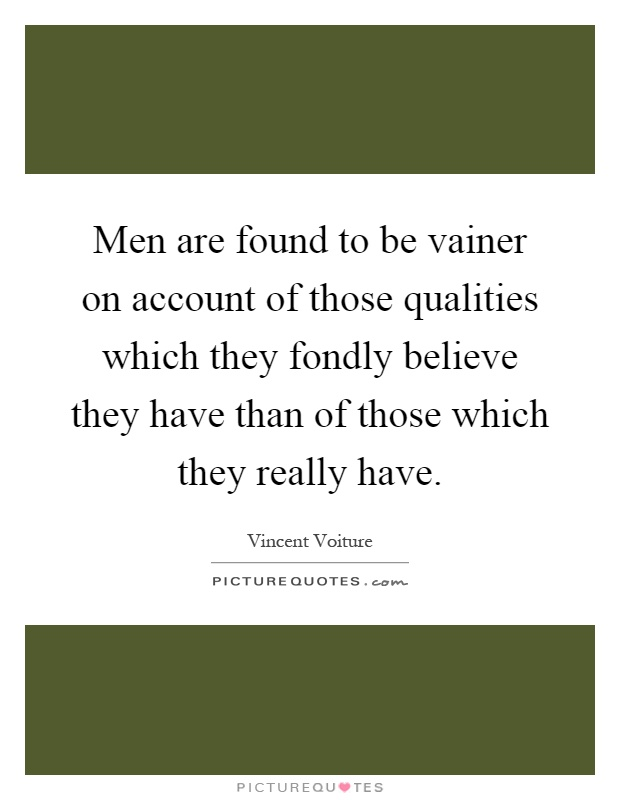 Men are found to be vainer on account of those qualities which they fondly believe they have than of those which they really have Picture Quote #1
