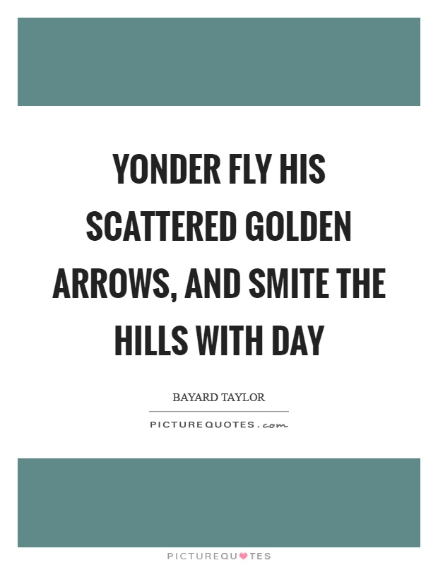 Yonder fly his scattered golden arrows, and smite the hills with day Picture Quote #1