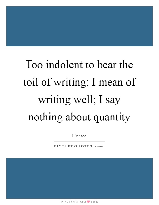 Too indolent to bear the toil of writing; I mean of writing well; I say nothing about quantity Picture Quote #1
