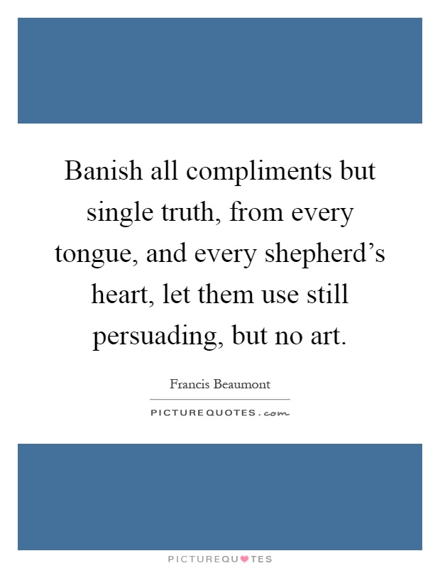 Banish all compliments but single truth, from every tongue, and every shepherd's heart, let them use still persuading, but no art Picture Quote #1
