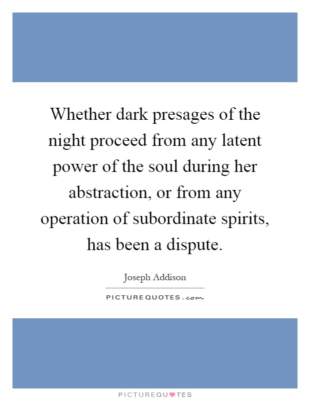 Whether dark presages of the night proceed from any latent power of the soul during her abstraction, or from any operation of subordinate spirits, has been a dispute Picture Quote #1
