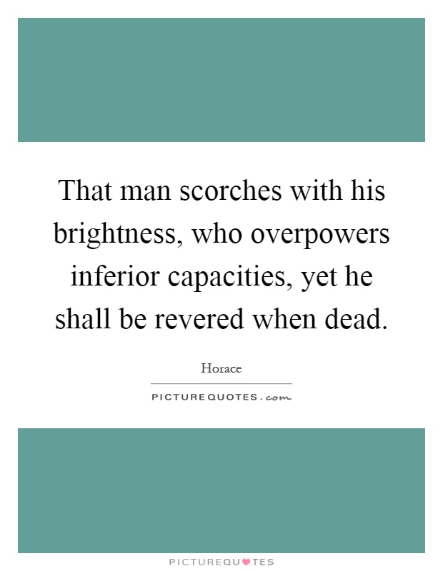 That man scorches with his brightness, who overpowers inferior capacities, yet he shall be revered when dead Picture Quote #1