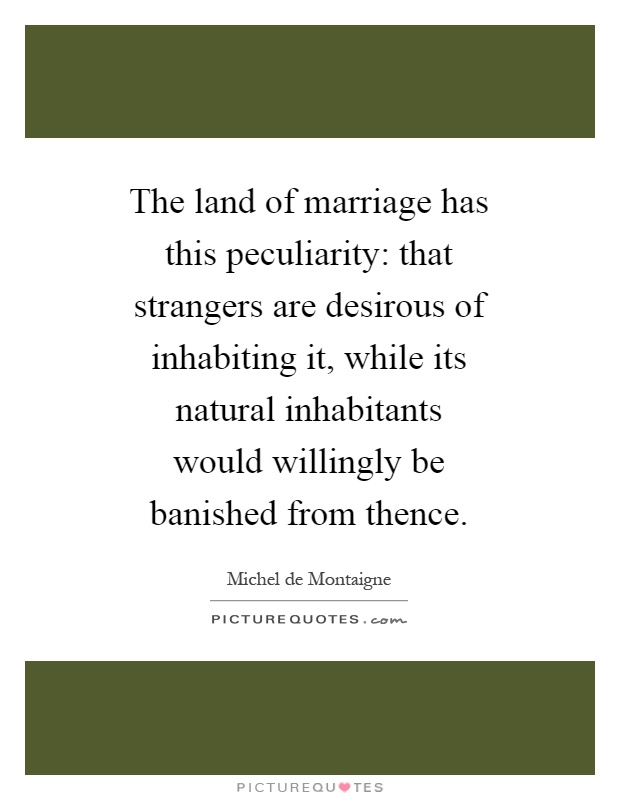The land of marriage has this peculiarity: that strangers are desirous of inhabiting it, while its natural inhabitants would willingly be banished from thence Picture Quote #1