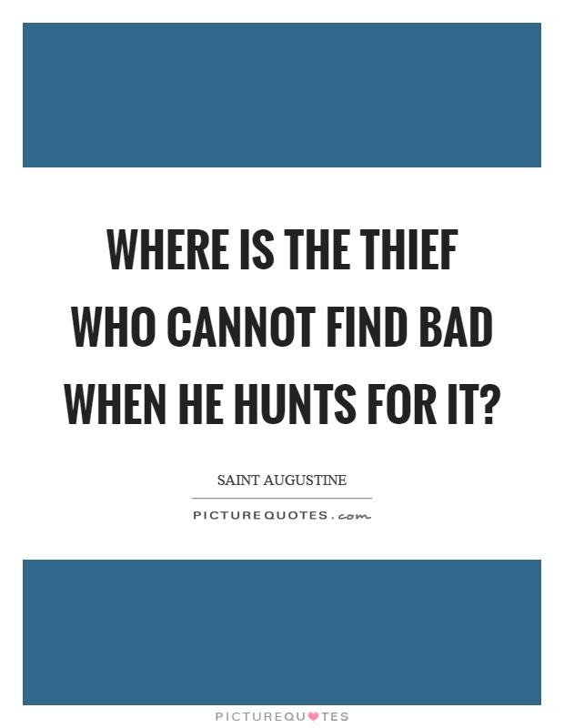Where is the thief who cannot find bad when he hunts for it? Picture Quote #1