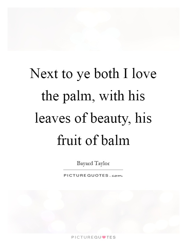 Next to ye both I love the palm, with his leaves of beauty, his fruit of balm Picture Quote #1