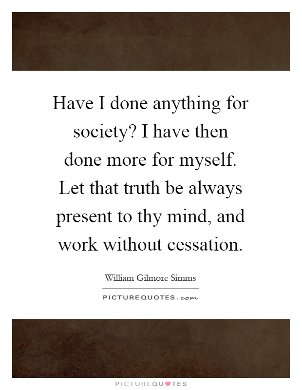 Have I done anything for society? I have then done more for myself. Let that truth be always present to thy mind, and work without cessation Picture Quote #1