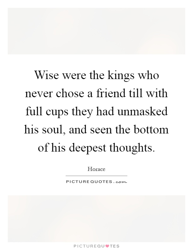 Wise were the kings who never chose a friend till with full cups they had unmasked his soul, and seen the bottom of his deepest thoughts Picture Quote #1