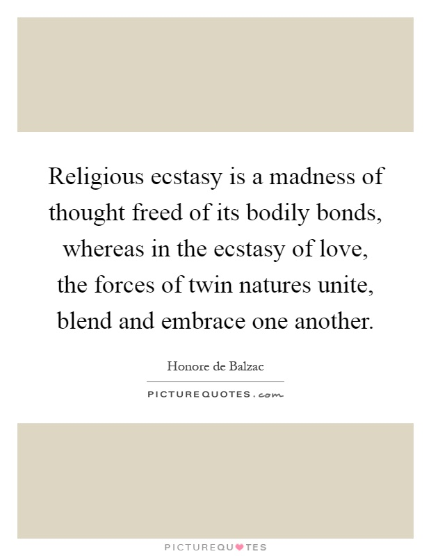 Religious ecstasy is a madness of thought freed of its bodily bonds, whereas in the ecstasy of love, the forces of twin natures unite, blend and embrace one another Picture Quote #1