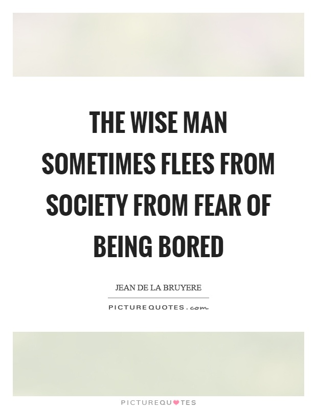 The wise man sometimes flees from society from fear of being bored Picture Quote #1
