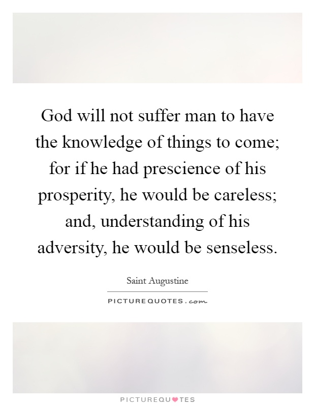 God will not suffer man to have the knowledge of things to come; for if he had prescience of his prosperity, he would be careless; and, understanding of his adversity, he would be senseless Picture Quote #1