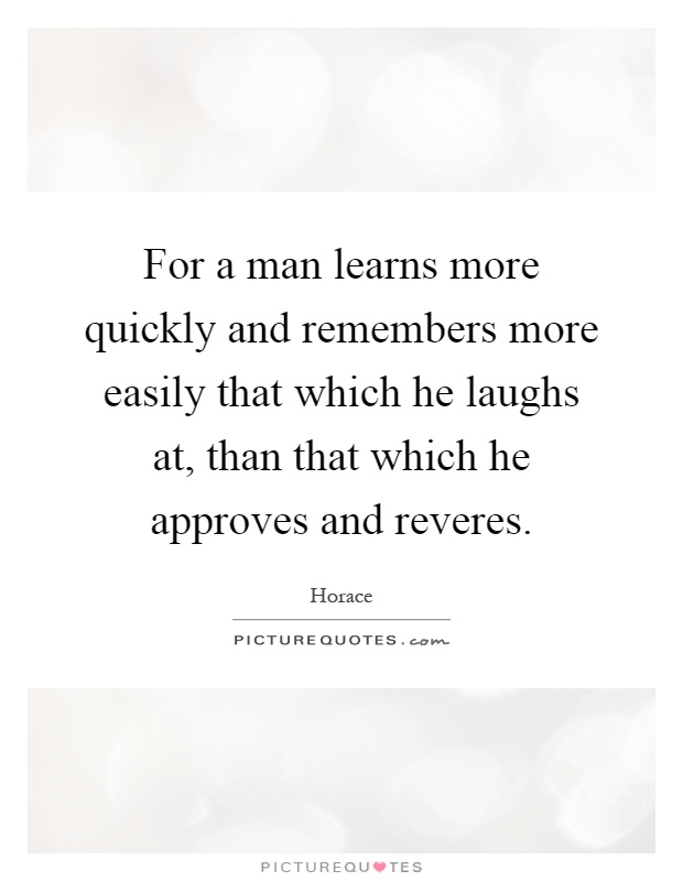 For a man learns more quickly and remembers more easily that which he laughs at, than that which he approves and reveres Picture Quote #1