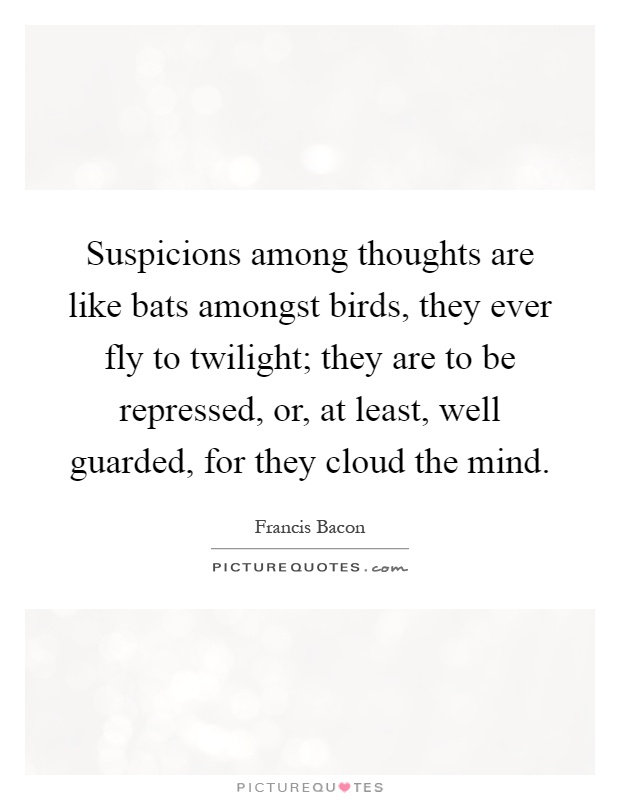 Suspicions among thoughts are like bats amongst birds, they ever fly to twilight; they are to be repressed, or, at least, well guarded, for they cloud the mind Picture Quote #1