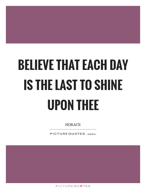 Believe that each day is the last to shine upon thee Picture Quote #1