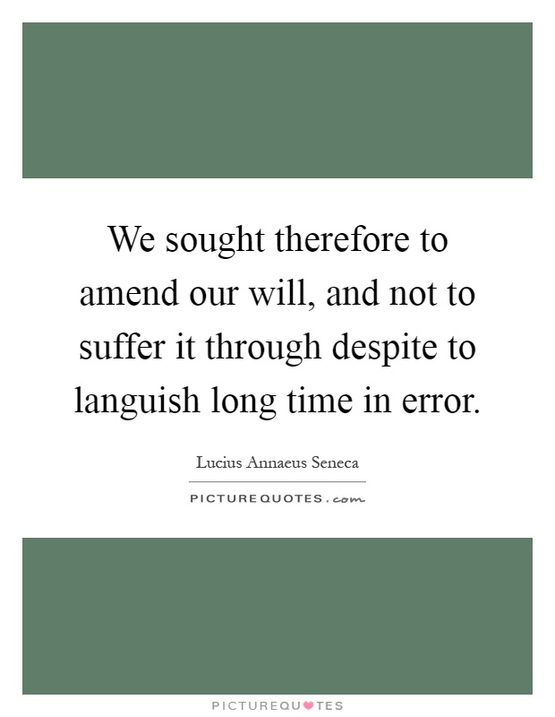We sought therefore to amend our will, and not to suffer it through despite to languish long time in error Picture Quote #1