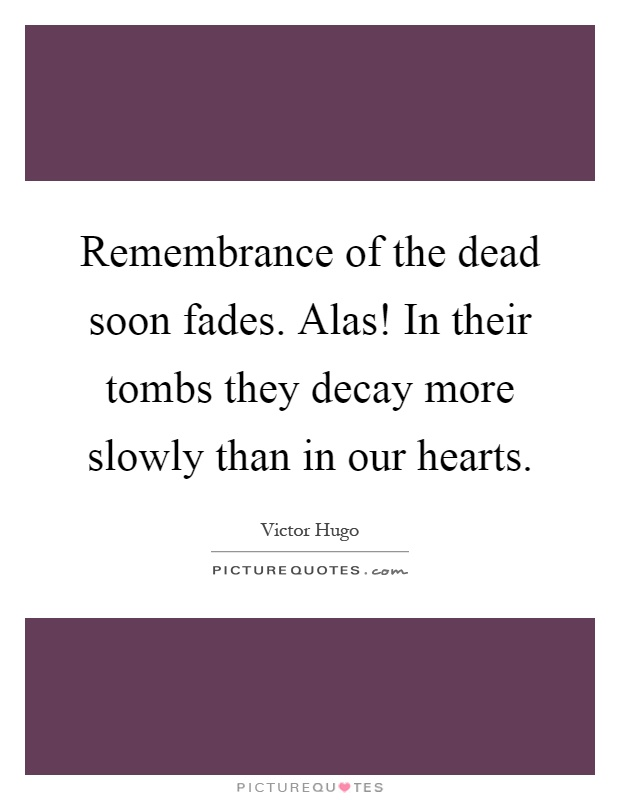 Remembrance of the dead soon fades. Alas! In their tombs they decay more slowly than in our hearts Picture Quote #1
